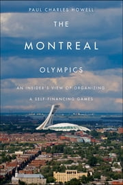 Montreal Olympics - An Insider's View of Organizing a Self-financing Games ebook by Paul Charles Howell