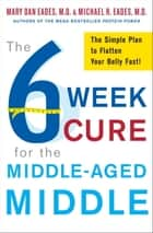 The 6-Week Cure for the Middle-Aged Middle - The Simple Plan to Flatten Your Belly Fast! ebook by Michael R. Eades, Mary Dan Eades