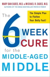 The 6-Week Cure for the Middle-Aged Middle - The Simple Plan to Flatten Your Belly Fast! ebook by Michael R. Eades,Mary Dan Eades