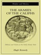 The Armies of the Caliphs - Military and Society in the Early Islamic State ebook by Hugh Kennedy