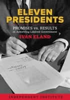 Eleven Presidents - Promises vs. Results in Achieving Limited Government ebook by Ivan Eland