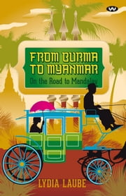 From Burma to Myanmar - On the road to Mandalay ebook by Lydia Laube