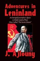 Adventures in Leninland - An Intrepid Journalist's Quest to Understand a Place Once Called the Soviet Union ebook by J. Ajlouny