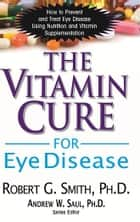 The Vitamin Cure for Eye Disease ebook by Robert G. Smith, PhD