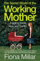 The Secret World of the Working Mother ebook by Fiona Millar