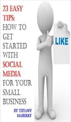 23 Easy Tips: How To Get Started with Social Media for Your Small Business ebook by Tiffany Maberry