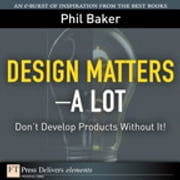Design Matters--A Lot - Don't Develop Products Without It! ebook by Phil Baker