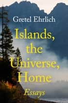 Islands, the Universe, Home ebook by Gretel Ehrlich