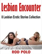 Lesbian Encounter: 8 Lesbian Erotic Stories Collection ebook by Rod Polo