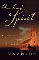 Awakened by the Spirit - Reclaiming the Forgotten Gift of God ebook by Ron M. Phillips