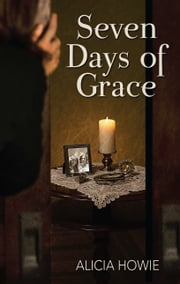 Seven Days of Grace ebook by Alicia Howie