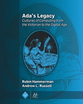 Ada's Legacy - Cultures of Computing from the Victorian to the Digital Age ebook by Robin Hammerman,Andrew L. Russell