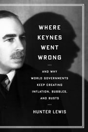 Where Keynes Went Wrong - And Why World Governments Keep Creating Inflation, Bubbles, and Busts ebook by Hunter Lewis