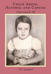 Child Abuse, Alcohol and Cancer - I Survived It All ebook by D.J. Gaynel