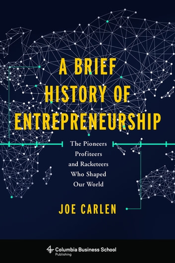 A Brief History of Entrepreneurship - The Pioneers, Profiteers, and Racketeers Who Shaped Our World ebook by Joe Carlen