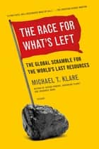 The Race for What's Left - The Global Scramble for the World's Last Resources ebook by Michael Klare