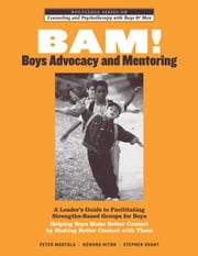 BAM! Boys Advocacy and Mentoring - A Leader's Guide to Facilitating Strengths-Based Groups for Boys - Helping Boys Make Better Contact by Making Better Contact with Them ebook by Peter Mortola,Howard Hiton,Stephen Grant