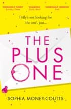 The Plus One: escape with the hottest, laugh-out-loud romantic comedy of the year! ebook by Sophia Money-Coutts