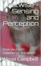 Ratwise - Sensing and Perception (How your rats experience the world) ebook by Alison Campbell