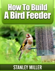 How to Build a Bird Feeder ebook by Stanley Miller