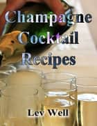 Champagne Cocktail Recipes ebook by Lev Well