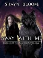 AWAY WITH ME: Book Two of the Newborn Trilogy ebook by Shayn Bloom