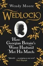 Wedlock - How Georgian Britain's Worst Husband Met His Match ebook by Wendy Moore