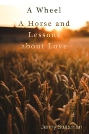 A Wheel A Horse and Lessons about Love ebook by J. Stutsman
