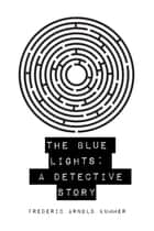 The Blue Lights: A Detective Story ebook by Frederic Arnold Kummer