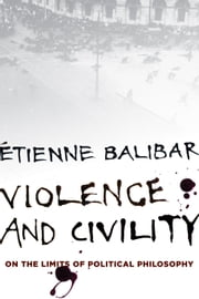 Violence and Civility - On the Limits of Political Philosophy ebook by Étienne Balibar,G.M. Goshgarian