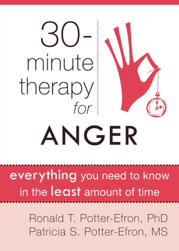Thirty-Minute Therapy for Anger - Everything You Need To Know in the Least Amount of Time ebook by Ronald Potter-Efron, MSW, PhD,Patricia Potter-Efron, MS