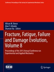 Fracture, Fatigue, Failure and Damage Evolution, Volume 8 - Proceedings of the 2015 Annual Conference on Experimental and Applied Mechanics ebook by Allison M. Beese,Alan T. Zehnder,Shuman Xia