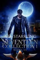 The Seventeen Collection 1 - (Seventeen Series Books 1-3) ebook by AD Starrling