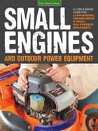 Small Engines and Outdoor Power Equipment - A Care & Repair Guide for: Lawn Mowers, Snowblowers & Small Gas-Powered Implements ebook by Peter Hunn
