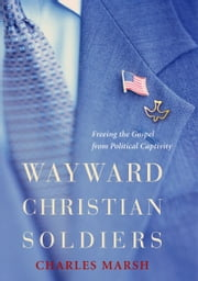 Wayward Christian Soldiers - Freeing the Gospel from Political Captivity ebook by Charles Marsh