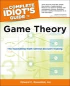 The Complete Idiot's Guide to Game Theory - The Fascinating Math Behind Decision-Making ebook by Edward C. Rosenthal Ph.D.