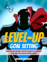 Level-Up Goal Setting: How You Can Become a Better Version of Yourself in 30 Days or Less by Setting Goals ebook by Arrmon Abedikichi