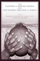 The Culture of Mental Illness and Psychiatric Practice in Africa ebook by Emmanuel Akyeampong, Allan G. Hill, Arthur Kleinman