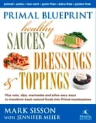 Primal Blueprint Healthy Sauces, Dressings and Toppings ebook by Mark Sisson