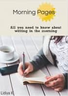 Morning Pages: All You Need To Know About Writing In The Morning ebook by Lidiya K