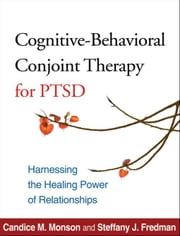 Cognitive-Behavioral Conjoint Therapy for PTSD: Harnessing the Healing Power of Relationships ebook by Monson, Candice M.