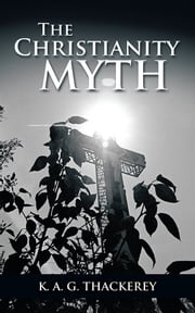 The Christianity Myth ebook by K. A. G. Thackerey
