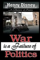 War is a Failure of Politics - A Collection of Poems ebook by Henry Disney