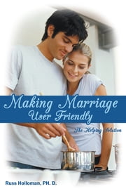 Making Marriage User Friendly - The Helping Solution ebook by Russ Holloman, Ph. D.