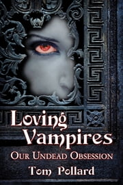 Loving Vampires - Our Undead Obsession ebook by Tom Pollard
