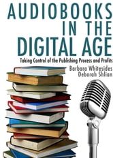 Audiobooks in the Digital Age: Taking Control of the Publishing Process and Profits ebook by Deborah Shlian