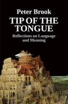 Tip of the Tongue - Reflections on Language and Meaning ebook by Peter Brook