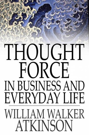 Thought Force In Business and Everyday Life ebook by William Walker Atkinson