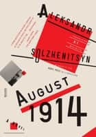 August 1914: A Novel - The Red Wheel I ebook by Aleksandr Solzhenitsyn, H. T. Willetts