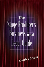 The Stage Producer's Business and Legal Guide ebook by Charles Grippo